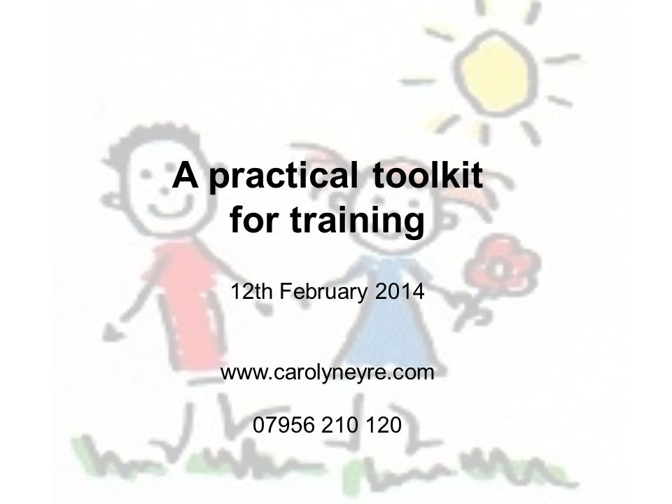 A practical toolkit for training 12th February 2014 www.carolyneyre.com 07956 210 120
