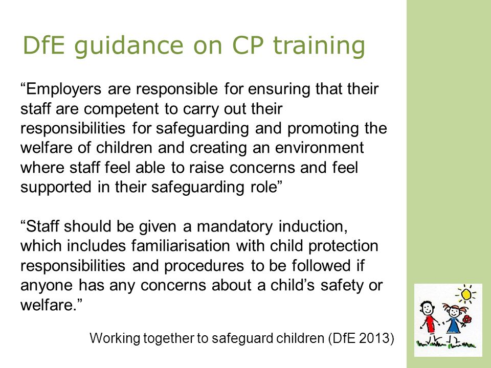 DfE guidance on CP training Employers are responsible for ensuring that their staff are competent to carry out their responsibilities for safeguarding and promoting the welfare of children and creating an environment where staff feel able to raise concerns and feel supported in their safeguarding role Staff should be given a mandatory induction, which includes familiarisation with child protection responsibilities and procedures to be followed if anyone has any concerns about a child's safety or welfare. Working together to safeguard children (DfE 2013)