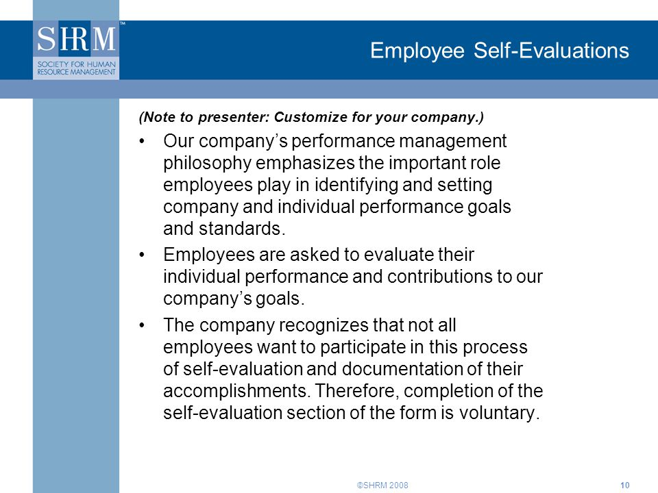 ©SHRM 200810 Employee Self-Evaluations (Note to presenter: Customize for your company.) Our company's performance management philosophy emphasizes the important role employees play in identifying and setting company and individual performance goals and standards.