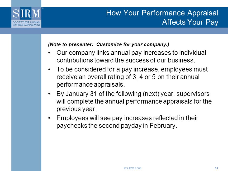 ©SHRM 200811 How Your Performance Appraisal Affects Your Pay (Note to presenter: Customize for your company.) Our company links annual pay increases to individual contributions toward the success of our business.