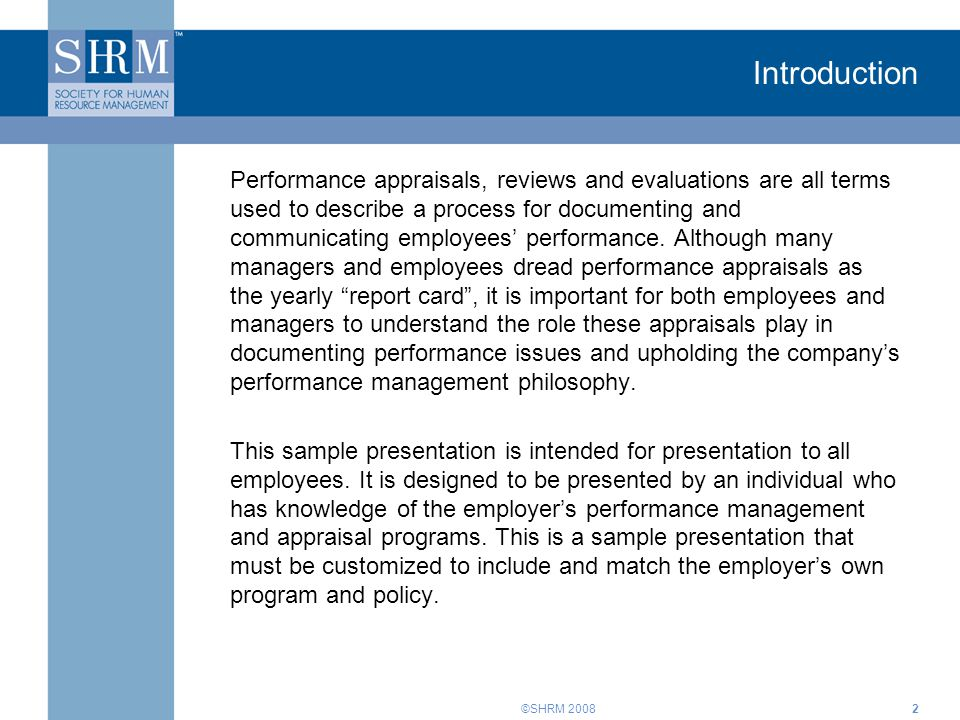 ©SHRM 20082 Introduction Performance appraisals, reviews and evaluations are all terms used to describe a process for documenting and communicating employees' performance.