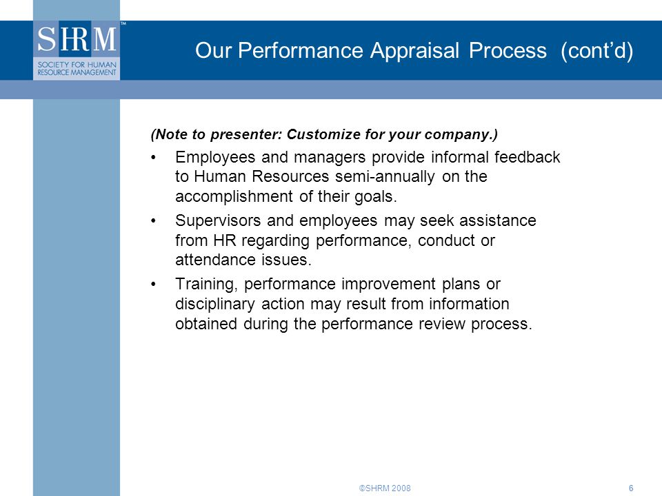 ©SHRM 20086 Our Performance Appraisal Process (cont'd) (Note to presenter: Customize for your company.) Employees and managers provide informal feedback to Human Resources semi-annually on the accomplishment of their goals.