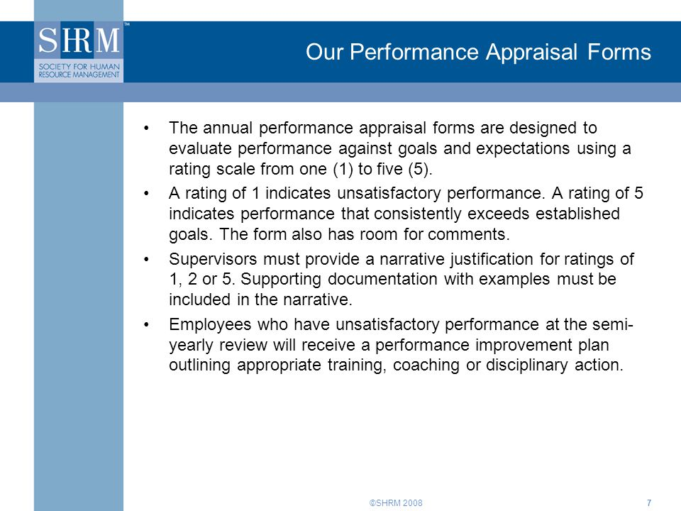 ©SHRM 2008 Our Performance Appraisal Forms The annual performance appraisal forms are designed to evaluate performance against goals and expectations using a rating scale from one (1) to five (5).