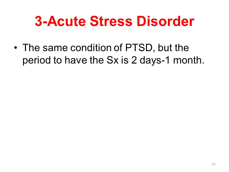 3-Acute Stress Disorder The same condition of PTSD, but the period to have the Sx is 2 days-1 month.