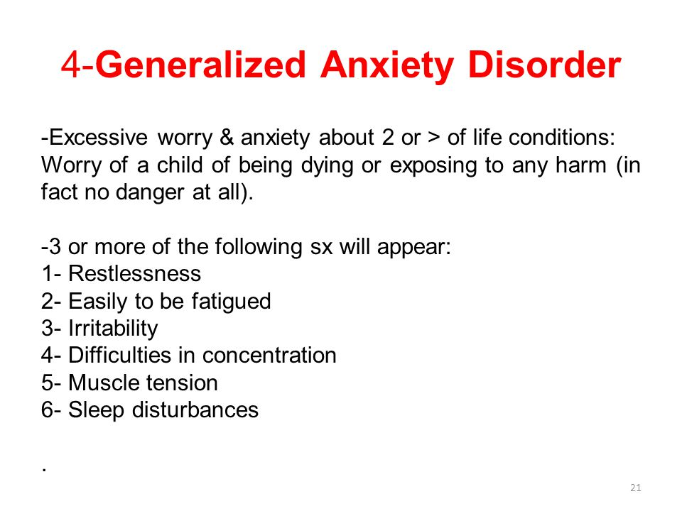 4-Generalized Anxiety Disorder -Excessive worry & anxiety about 2 or > of life conditions: Worry of a child of being dying or exposing to any harm (in fact no danger at all).