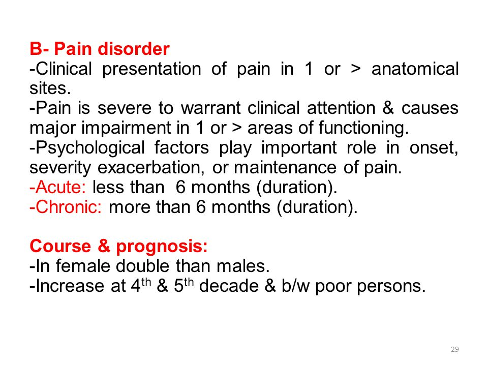 B- Pain disorder -Clinical presentation of pain in 1 or > anatomical sites.