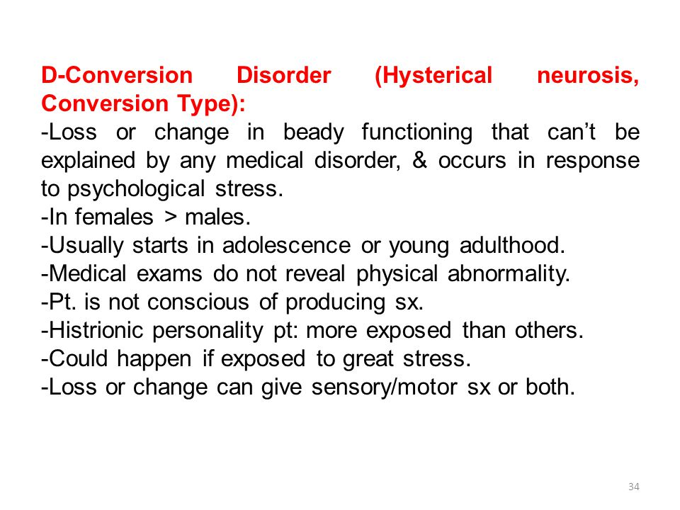 D-Conversion Disorder (Hysterical neurosis, Conversion Type): -Loss or change in beady functioning that can't be explained by any medical disorder, & occurs in response to psychological stress.