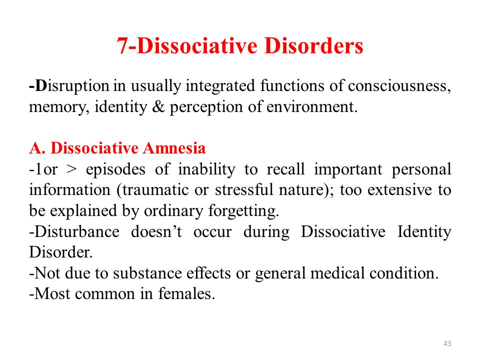 7-Dissociative Disorders -Disruption in usually integrated functions of consciousness, memory, identity & perception of environment.