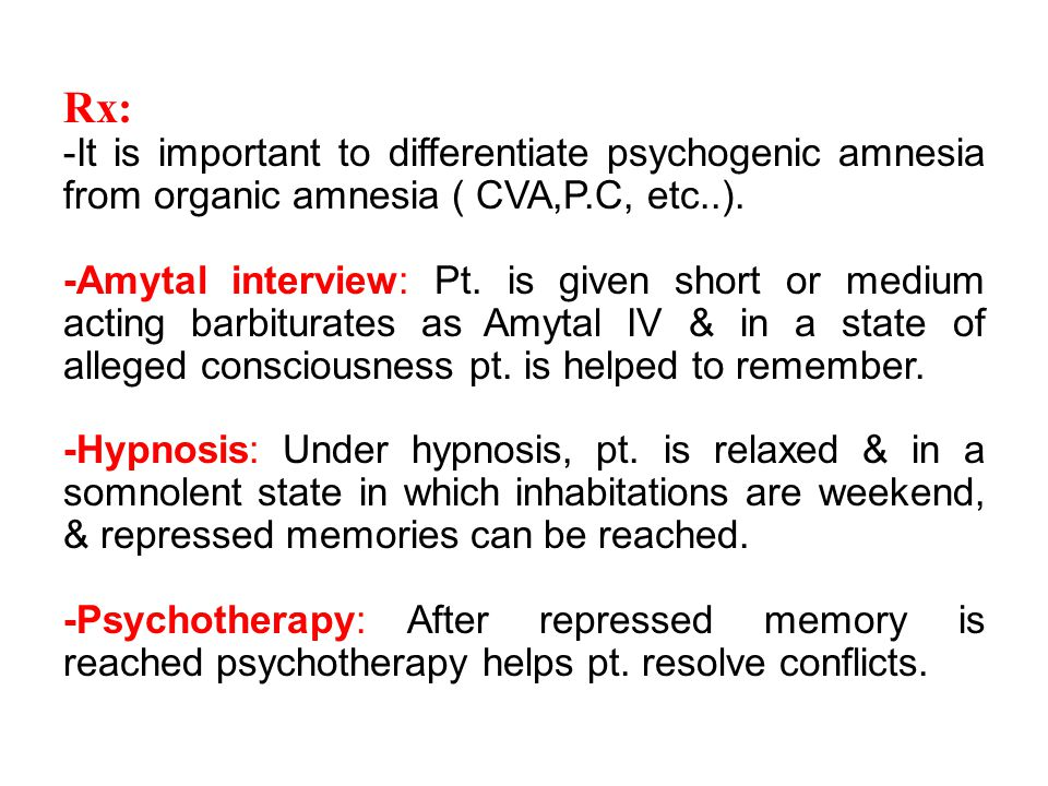 Rx: -It is important to differentiate psychogenic amnesia from organic amnesia ( CVA,P.C, etc..).