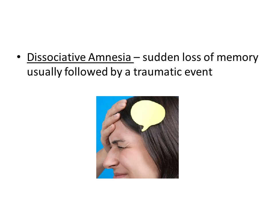 Dissociative Amnesia – sudden loss of memory usually followed by a traumatic event