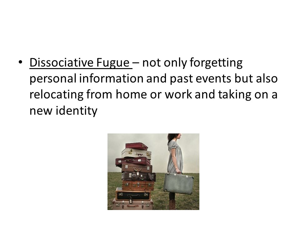 Dissociative Fugue – not only forgetting personal information and past events but also relocating from home or work and taking on a new identity