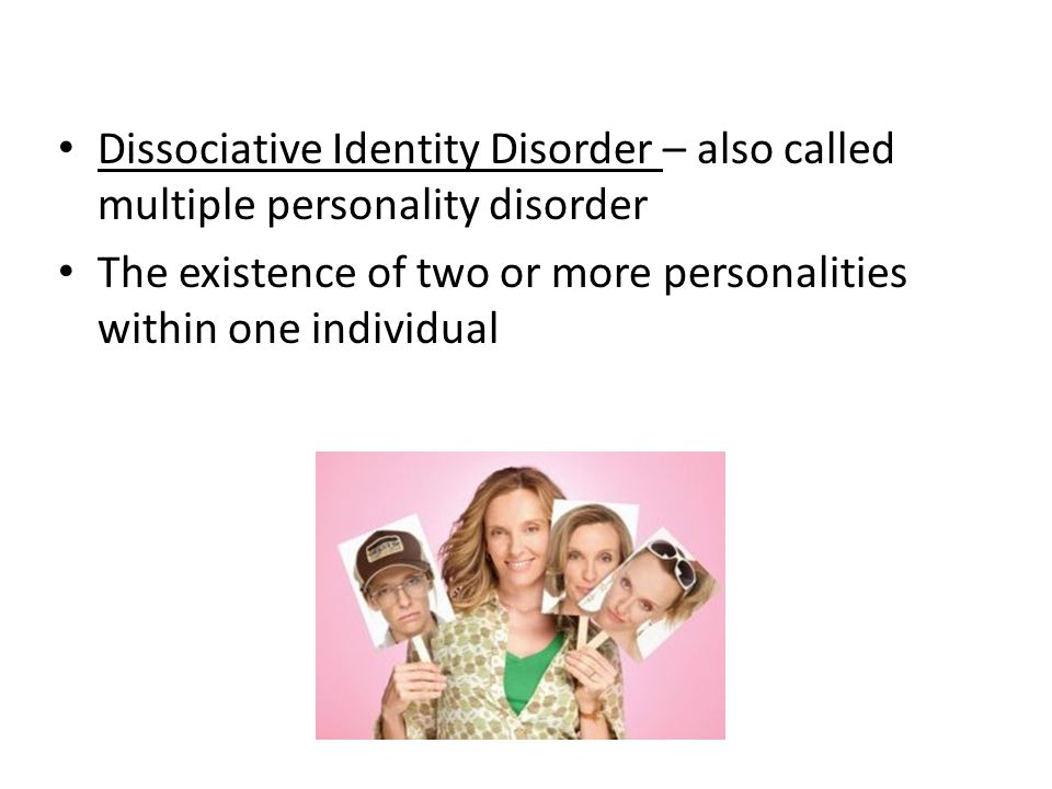 Dissociative Identity Disorder – also called multiple personality disorder The existence of two or more personalities within one individual