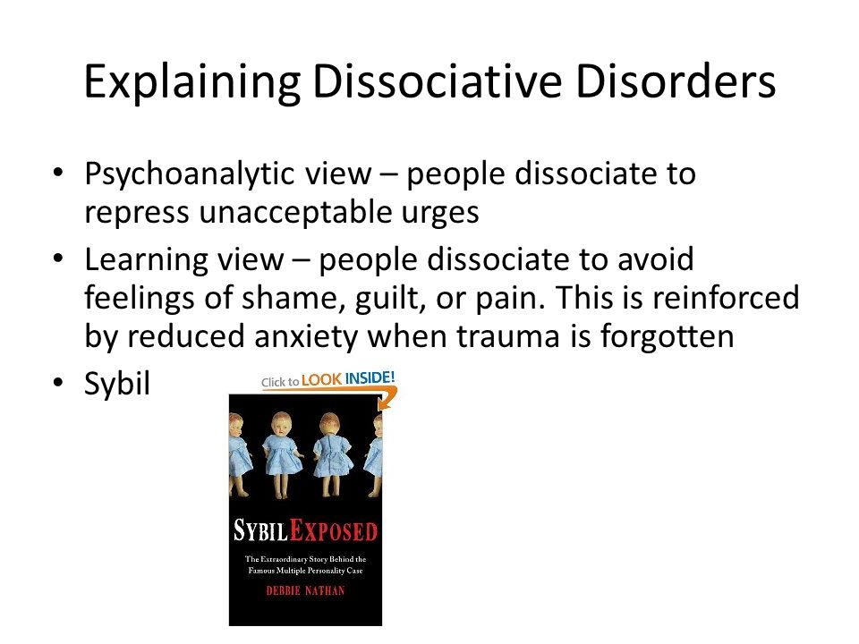 Explaining Dissociative Disorders Psychoanalytic view – people dissociate to repress unacceptable urges Learning view – people dissociate to avoid feelings of shame, guilt, or pain.