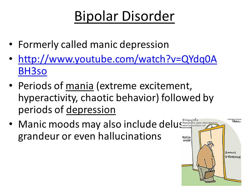 Bipolar Disorder Formerly called manic depression http://www.youtube.com/watch?v=QYdq0A BH3so http://www.youtube.com/watch?v=QYdq0A BH3so Periods of mania (extreme excitement, hyperactivity, chaotic behavior) followed by periods of depression Manic moods may also include delusions of grandeur or even hallucinations