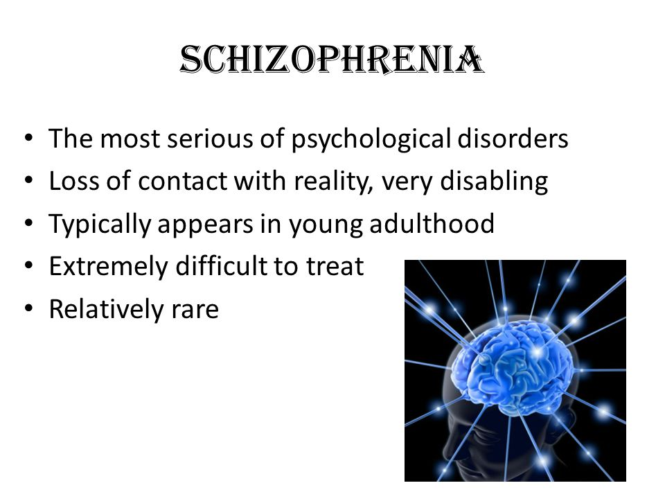 Schizophrenia The most serious of psychological disorders Loss of contact with reality, very disabling Typically appears in young adulthood Extremely difficult to treat Relatively rare