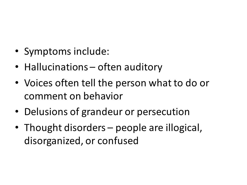 Symptoms include: Hallucinations – often auditory Voices often tell the person what to do or comment on behavior Delusions of grandeur or persecution Thought disorders – people are illogical, disorganized, or confused