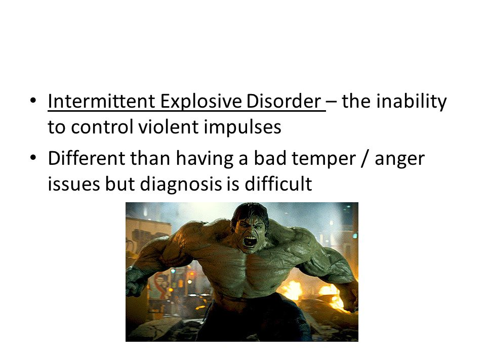 Intermittent Explosive Disorder – the inability to control violent impulses Different than having a bad temper / anger issues but diagnosis is difficult