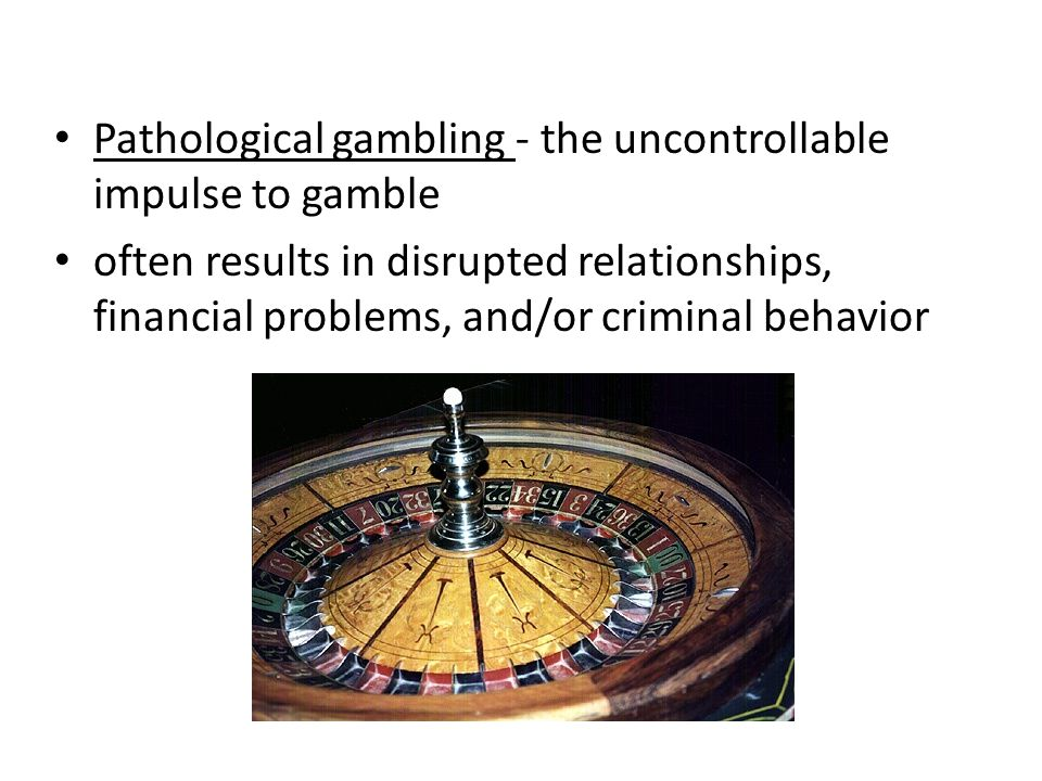 Pathological gambling - the uncontrollable impulse to gamble often results in disrupted relationships, financial problems, and/or criminal behavior