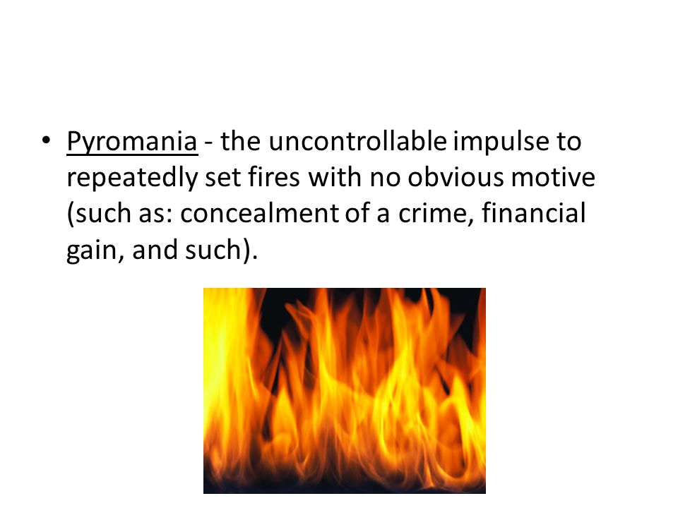 Pyromania - the uncontrollable impulse to repeatedly set fires with no obvious motive (such as: concealment of a crime, financial gain, and such).