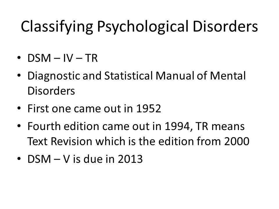 Classifying Psychological Disorders DSM – IV – TR Diagnostic and Statistical Manual of Mental Disorders First one came out in 1952 Fourth edition came out in 1994, TR means Text Revision which is the edition from 2000 DSM – V is due in 2013