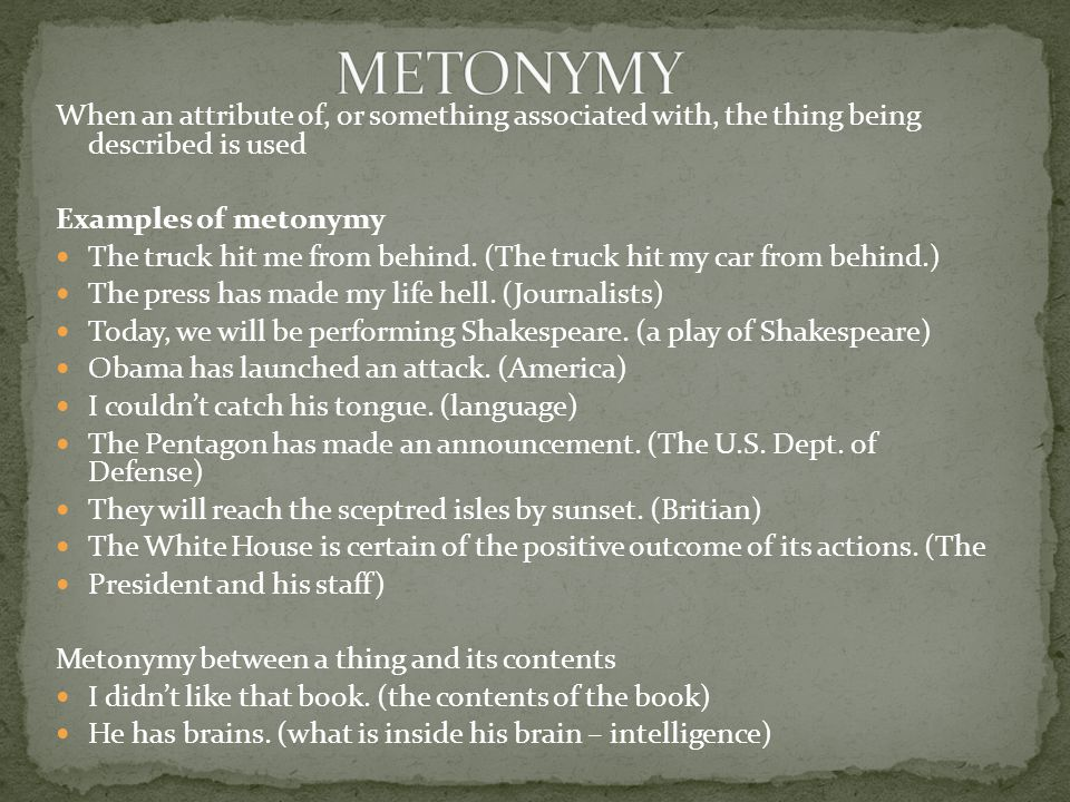 When an attribute of, or something associated with, the thing being described is used Examples of metonymy The truck hit me from behind.