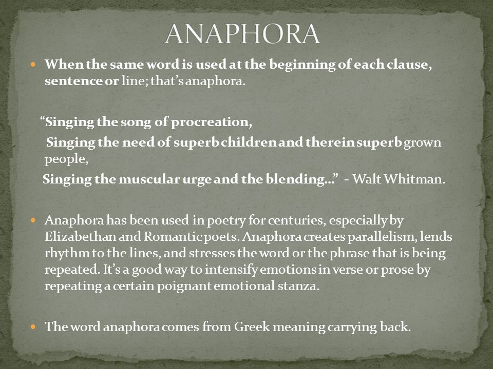 "When the same word is used at the beginning of each clause, sentence or line; that's anaphora. ""Singing the song of procreation, Singing the need of s"