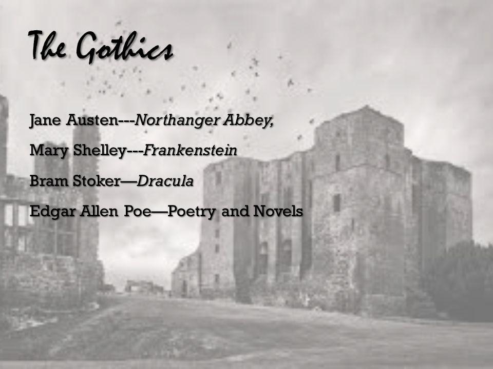 The Gothics Jane Austen---Northanger Abbey, Mary Shelley---Frankenstein Bram Stoker—Dracula Edgar Allen Poe—Poetry and Novels