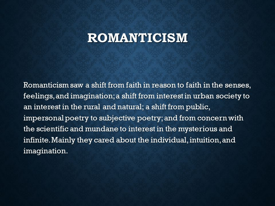ROMANTICISM Romanticism saw a shift from faith in reason to faith in the senses, feelings, and imagination; a shift from interest in urban society to
