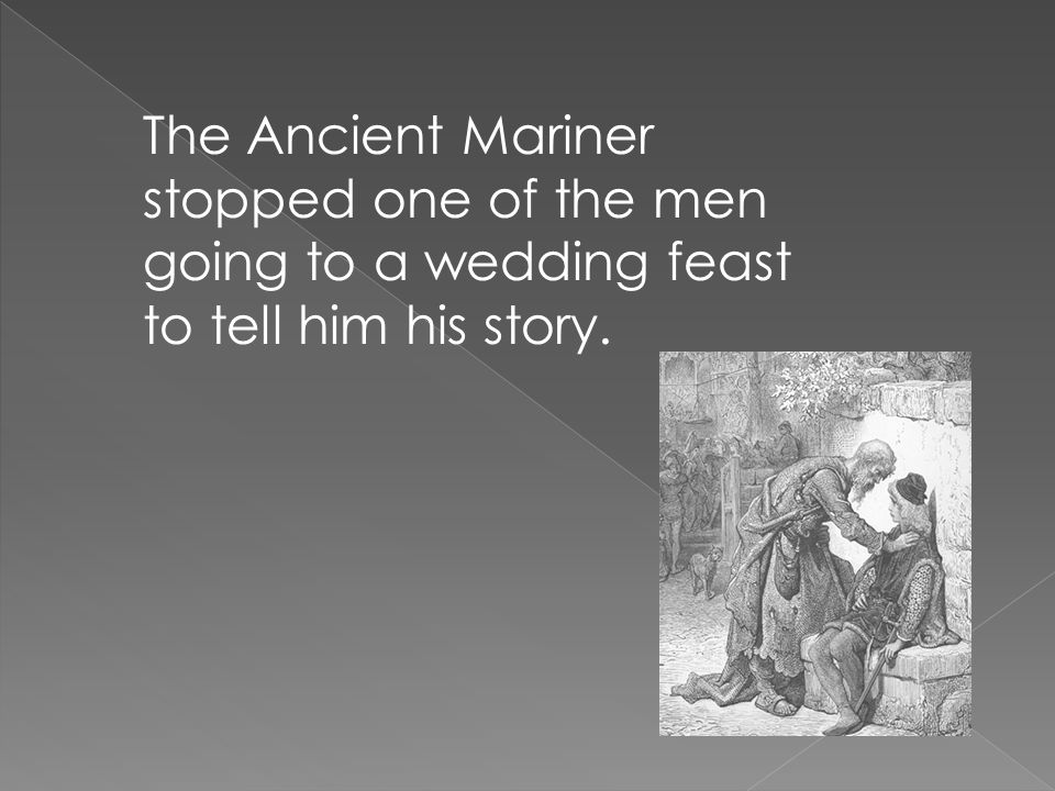 The Ancient Mariner stopped one of the men going to a wedding feast to tell him his story.
