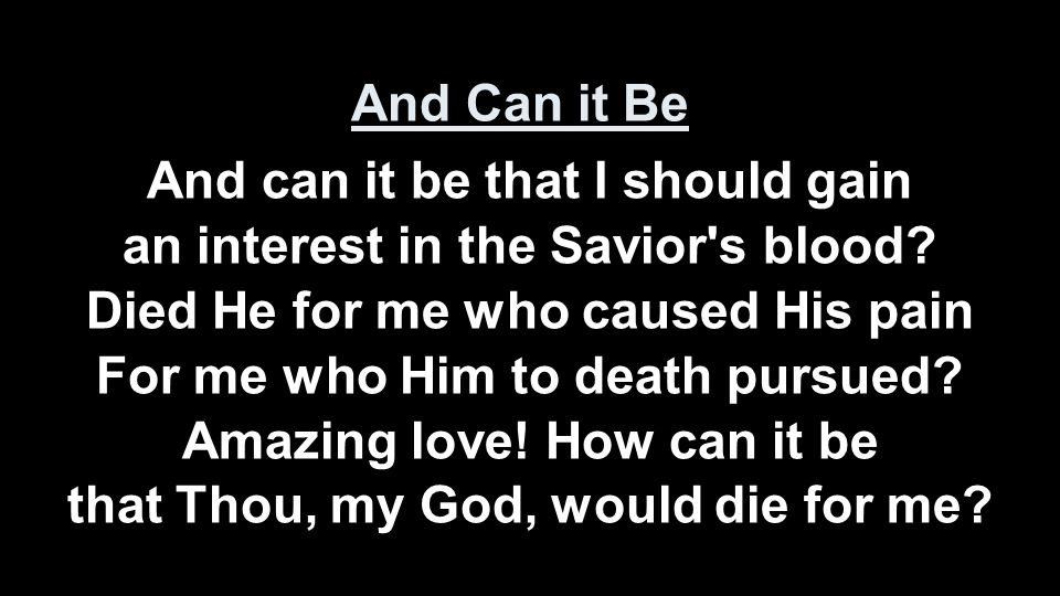 And can it be that I should gain an interest in the Savior's blood? Died He for me who caused His pain For me who Him to death pursued? Amazing love!