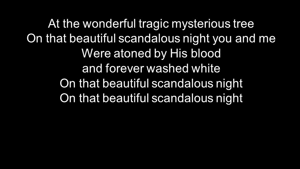 At the wonderful tragic mysterious tree On that beautiful scandalous night you and me Were atoned by His blood and forever washed white On that beauti