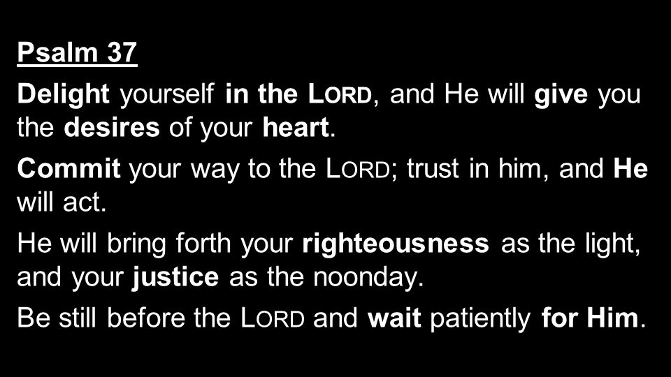 Psalm 37 Delight yourself in the L ORD, and He will give you the desires of your heart. Commit your way to the L ORD ; trust in him, and He will act.
