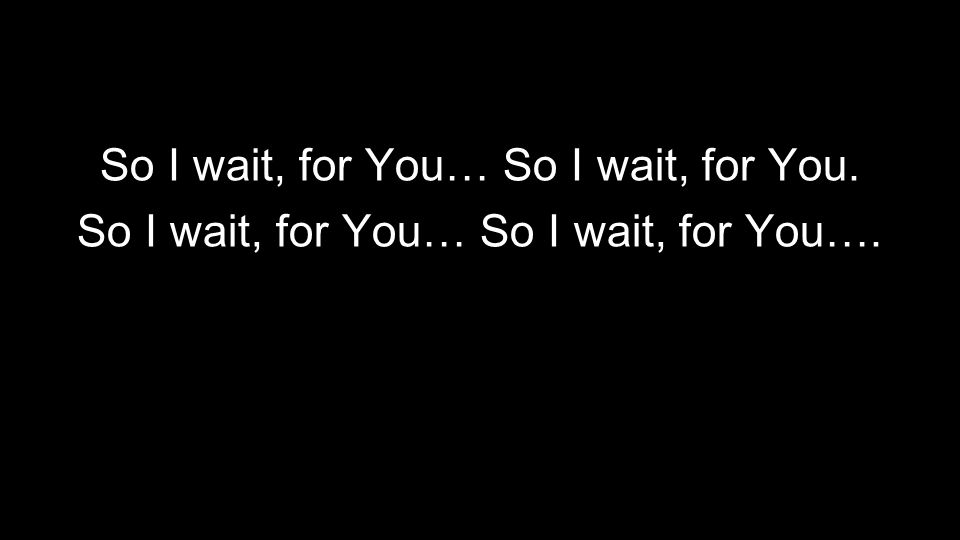 So I wait, for You… So I wait, for You. So I wait, for You… So I wait, for You….