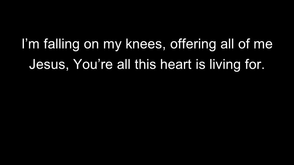 I'm falling on my knees, offering all of me Jesus, You're all this heart is living for.