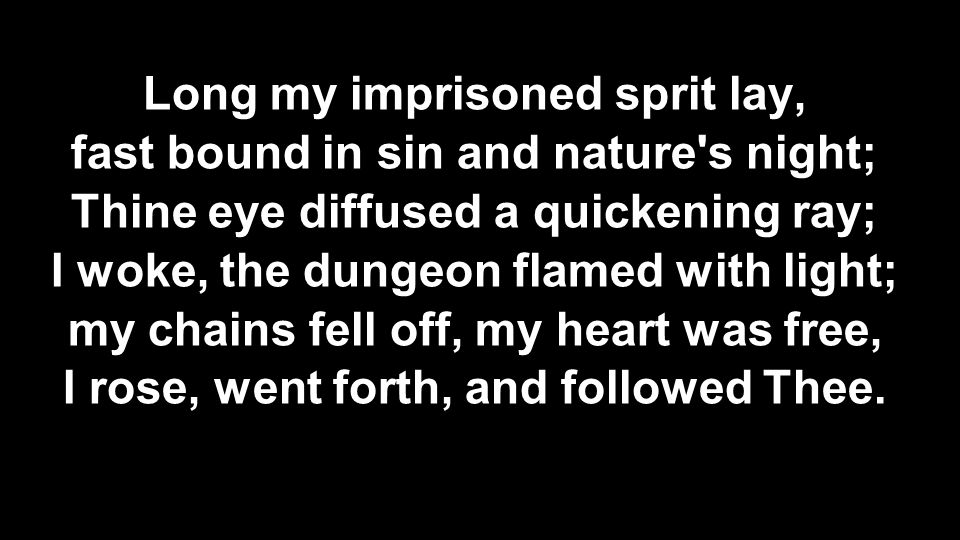 Long my imprisoned sprit lay, fast bound in sin and nature's night; Thine eye diffused a quickening ray; I woke, the dungeon flamed with light; my cha