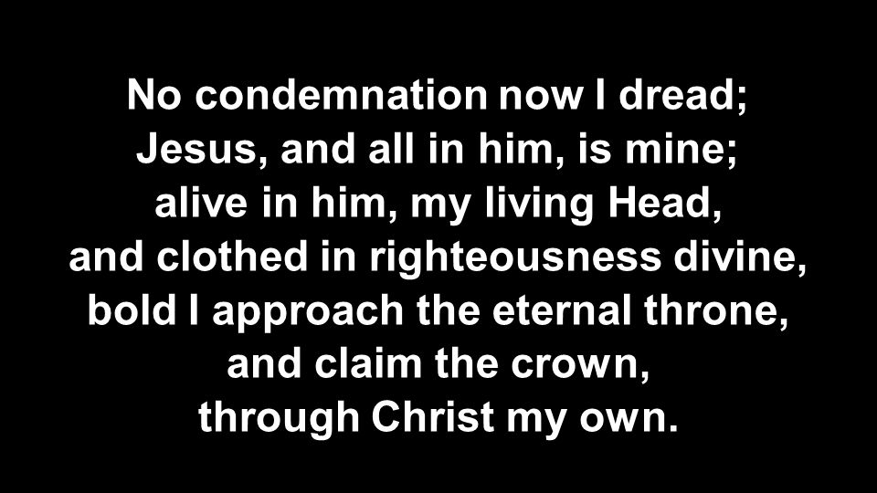 No condemnation now I dread; Jesus, and all in him, is mine; alive in him, my living Head, and clothed in righteousness divine, bold I approach the et