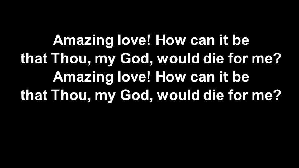 Amazing love! How can it be that Thou, my God, would die for me? Amazing love! How can it be that Thou, my God, would die for me?