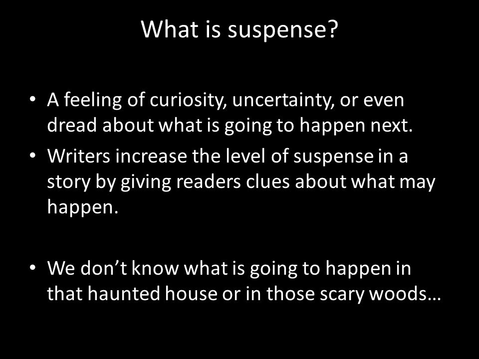 What is suspense? A feeling of curiosity, uncertainty, or even dread about what is going to happen next. Writers increase the level of suspense in a s