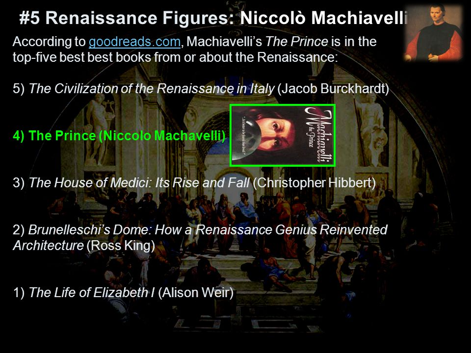 According to goodreads.com, Machiavelli's The Prince is in the top-five best best books from or about the Renaissance: 5) The Civilization of the Renaissance in Italy (Jacob Burckhardt) 4) The Prince (Niccolo Machavelli) 3) The House of Medici: Its Rise and Fall (Christopher Hibbert) 2) Brunelleschi's Dome: How a Renaissance Genius Reinvented Architecture (Ross King) 1) The Life of Elizabeth I (Alison Weir)goodreads.com #5 Renaissance Figures: #5 Renaissance Figures: Niccolò Machiavelli