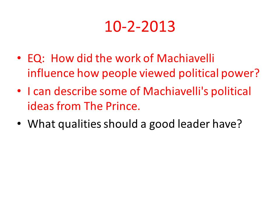 10-2-2013 EQ: How did the work of Machiavelli influence how people viewed political power.