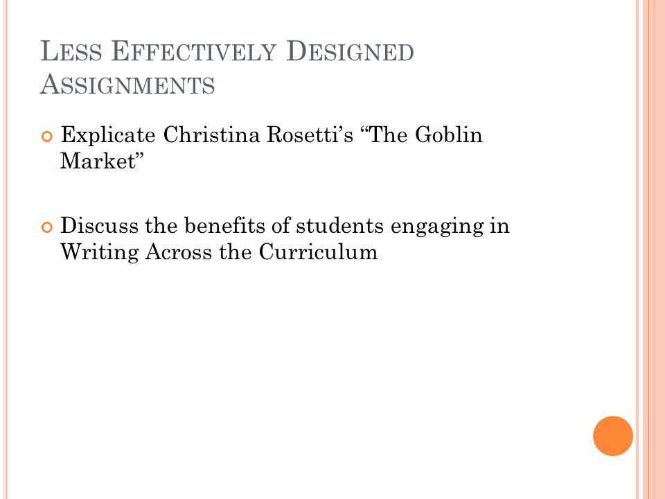 L ESS E FFECTIVELY D ESIGNED A SSIGNMENTS Explicate Christina Rosetti's The Goblin Market Discuss the benefits of students engaging in Writing Across the Curriculum
