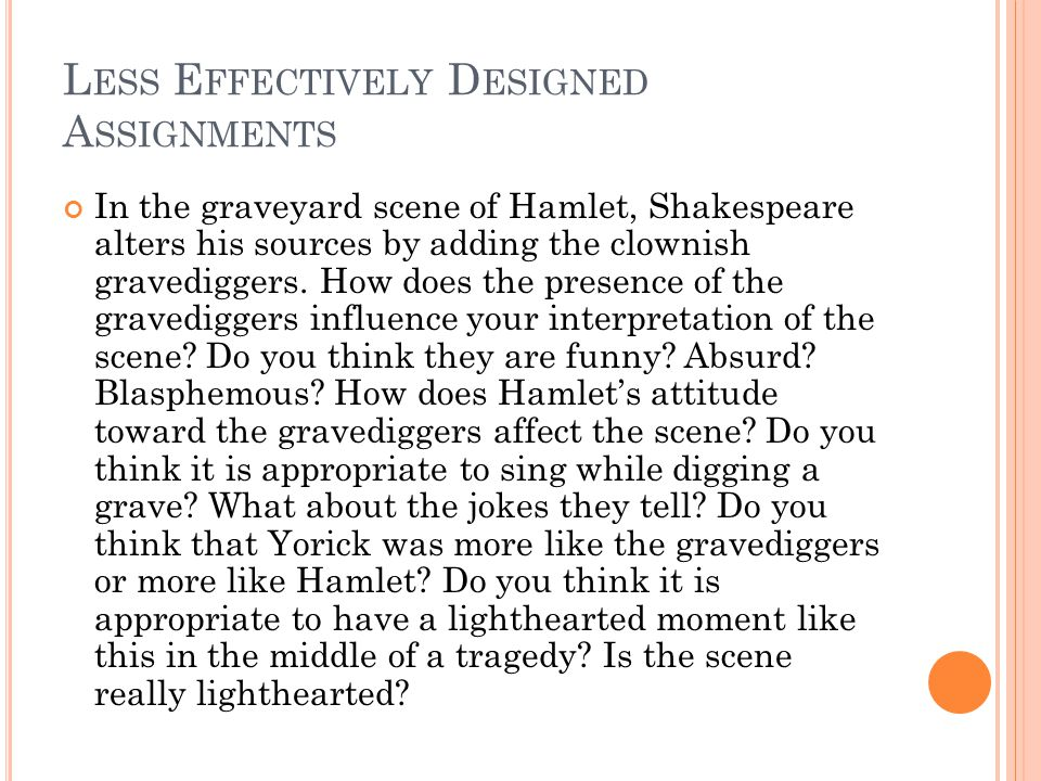 L ESS E FFECTIVELY D ESIGNED A SSIGNMENTS In the graveyard scene of Hamlet, Shakespeare alters his sources by adding the clownish gravediggers.