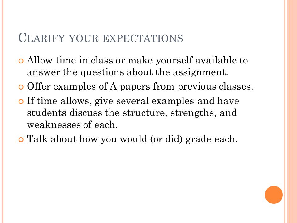 C LARIFY YOUR EXPECTATIONS Allow time in class or make yourself available to answer the questions about the assignment.