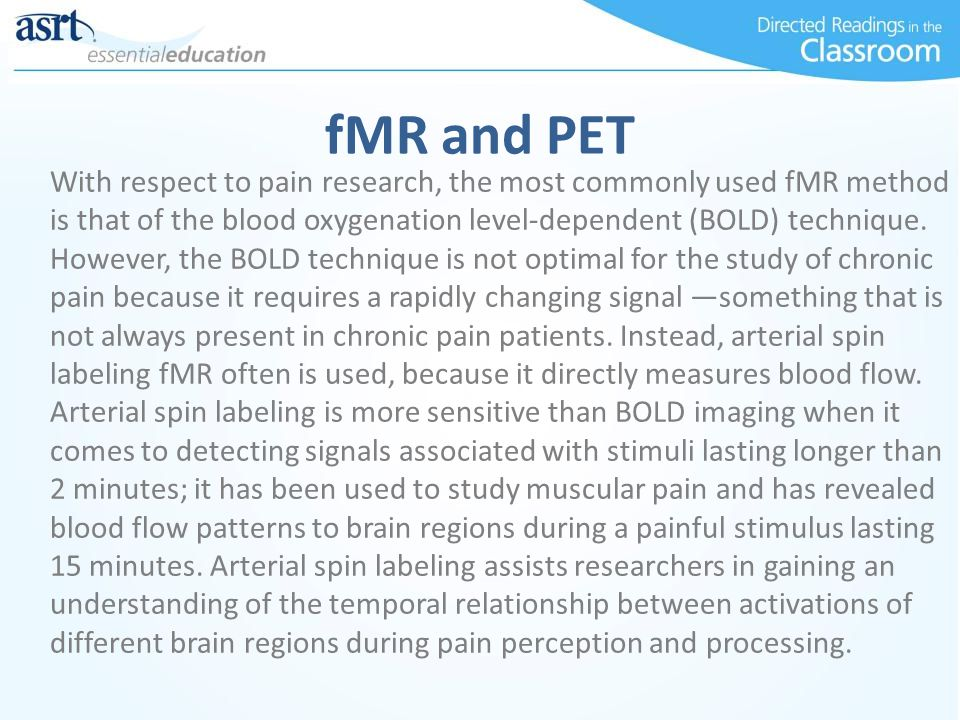 fMR and PET With respect to pain research, the most commonly used fMR method is that of the blood oxygenation level-dependent (BOLD) technique.