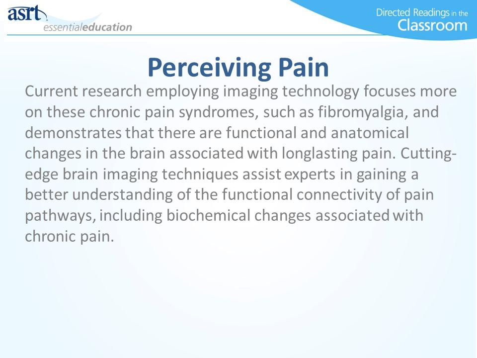 Perceiving Pain Current research employing imaging technology focuses more on these chronic pain syndromes, such as fibromyalgia, and demonstrates that there are functional and anatomical changes in the brain associated with longlasting pain.