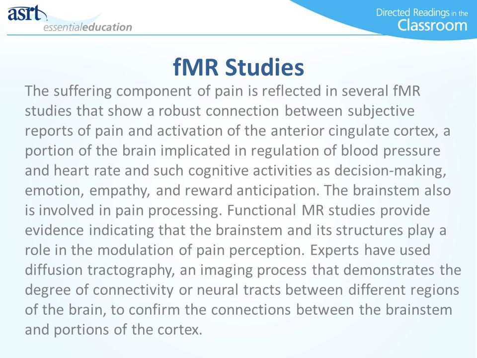 fMR Studies The suffering component of pain is reflected in several fMR studies that show a robust connection between subjective reports of pain and activation of the anterior cingulate cortex, a portion of the brain implicated in regulation of blood pressure and heart rate and such cognitive activities as decision-making, emotion, empathy, and reward anticipation.