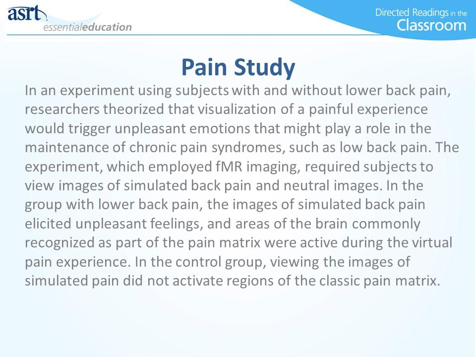 Pain Study In an experiment using subjects with and without lower back pain, researchers theorized that visualization of a painful experience would trigger unpleasant emotions that might play a role in the maintenance of chronic pain syndromes, such as low back pain.