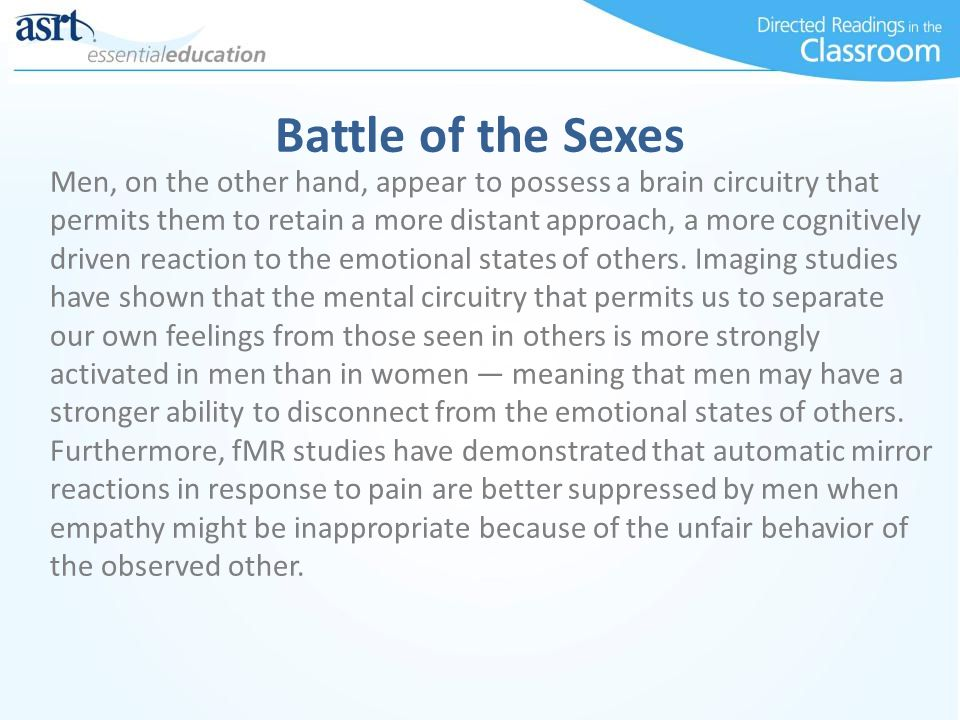 Battle of the Sexes Men, on the other hand, appear to possess a brain circuitry that permits them to retain a more distant approach, a more cognitively driven reaction to the emotional states of others.