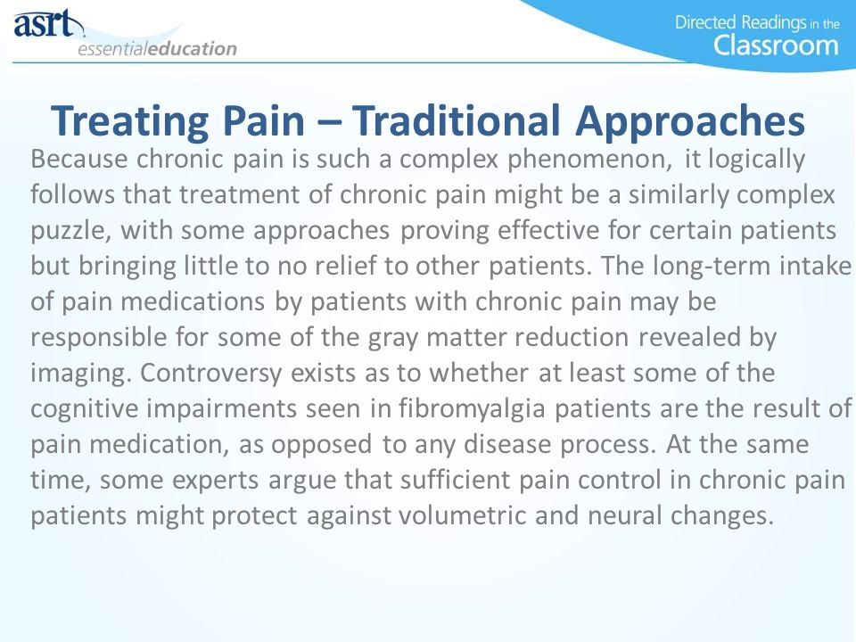 Treating Pain – Traditional Approaches Because chronic pain is such a complex phenomenon, it logically follows that treatment of chronic pain might be a similarly complex puzzle, with some approaches proving effective for certain patients but bringing little to no relief to other patients.