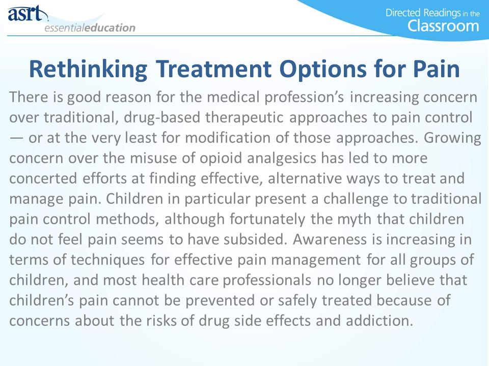 Rethinking Treatment Options for Pain There is good reason for the medical profession's increasing concern over traditional, drug-based therapeutic approaches to pain control — or at the very least for modification of those approaches.